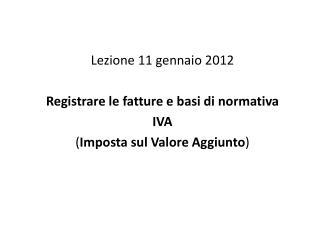 Lezione 11 gennaio 2012  Registrare le fatture e basi di normativa  IVA  Imposta sul Valore Aggiunto