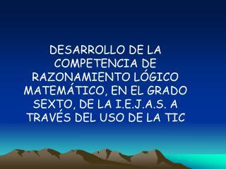 DESARROLLO DE LA COMPETENCIA DE RAZONAMIENTO L GICO MATEM TICO, EN EL GRADO SEXTO, DE LA I.E.J.A.S. A TRAV S DEL USO DE
