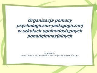 Organizacja pomocy  psychologiczno-pedagogicznej  w szkolach og lnodostepnych ponadgimnazjalnych      opracowanie: Teres