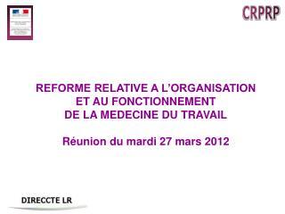 REFORME RELATIVE A L ORGANISATION ET AU FONCTIONNEMENT DE LA MEDECINE DU TRAVAIL  R union du mardi 27 mars 2012
