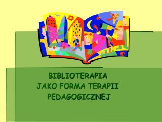 BIBLIOTERAPIA  JAKO FORMA TERAPII  PEDAGOGICZNEJ