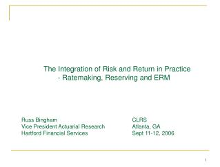 The Integration of Risk and Return in Practice        - Ratemaking, Reserving and ERM     Russ Bingham    CLRS  Vice Pre