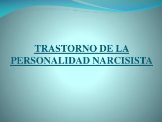 TRASTORNO DE LA PERSONALIDAD NARCISISTA