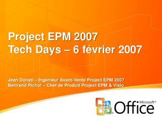 Project EPM 2007 Tech Days   6 f vrier 2007   Jean Donati   Ing nieur Avant-Vente Project EPM 2007 Bertrand Pichot   Che