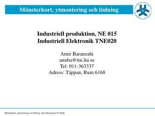 Industriell produktion, NE 015 Industriell Elektronik TNE020  Amir Baranzahi amibaitn.liu.se Tel: 011-363337 Adress: T p