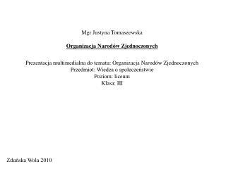 Mgr Justyna Tomaszewska  Organizacja Narod w Zjednoczonych  Prezentacja multimedialna do tematu: Organizacja Narod w Zje