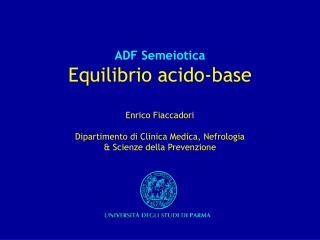 ADF Semeiotica  Equilibrio acido-base  Enrico Fiaccadori  Dipartimento di Clinica Medica, Nefrologia   Scienze della Pre