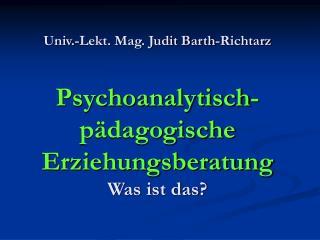 Univ.-Lekt. Mag. Judit Barth-Richtarz  Psychoanalytisch-p dagogische Erziehungsberatung Was ist das