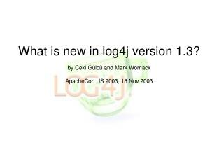 What is new in log4j version 1.3   by Ceki G lc  and Mark Womack  ApacheCon US 2003, 18 Nov 2003