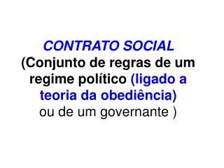 CONTRATO SOCIAL Conjunto de regras de um regime pol tico ligado a teoria da obedi ncia ou de um governante
