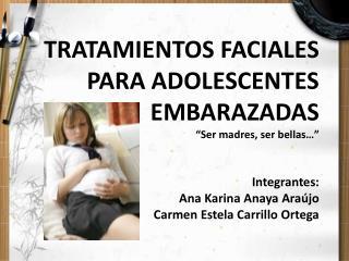 TRATAMIENTOS FACIALES  PARA ADOLESCENTES EMBARAZADAS  Ser madres, ser bellas     Integrantes:  Ana Karina Anaya Ara jo C