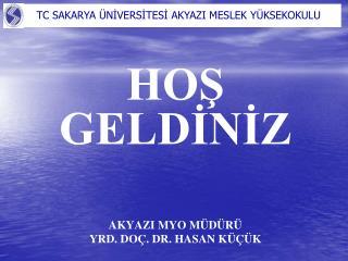 HOS GELDINIZ       AKYAZI MYO M D R  YRD. DO . DR. HASAN K   K