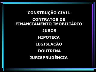 CONSTRU  O CIVIL  CONTRATOS DE FINANCIAMENTO IMOBILI RIO   JUROS  HIPOTECA LEGISLA  O  DOUTRINA  JURISPRUD NCIA