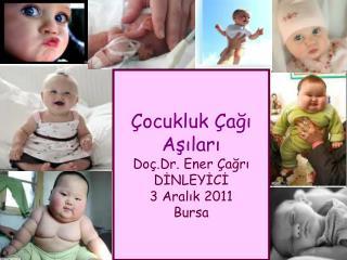 ocukluk  agi Asilari Do .Dr. Ener  agri DINLEYICI 3 Aralik 2011 Bursa