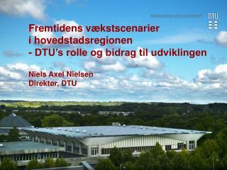 Fremtidens v kstscenarier  i hovedstadsregionen - DTU s rolle og bidrag til udviklingen   Niels Axel Nielsen Direkt r, D