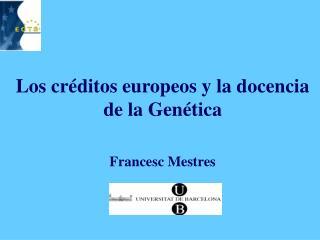 Los cr ditos europeos y la docencia de la Gen tica     Francesc Mestres