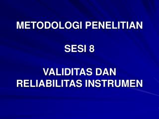 METODOLOGI PENELITIAN  SESI 8  VALIDITAS DAN RELIABILITAS INSTRUMEN