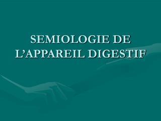 SEMIOLOGIE DE L APPAREIL DIGESTIF