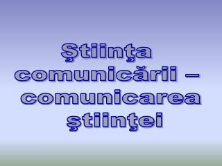 Stiinta  comunicarii    comunicarea  stiintei