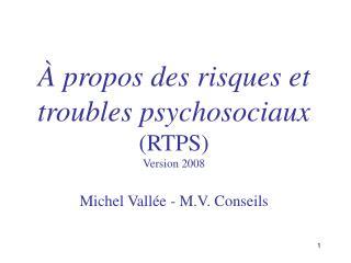 propos des risques et troubles psychosociaux RTPS Version 2008  Michel Vall e - M.V. Conseils