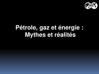 P trole, gaz et  nergie :  Mythes et r alit s