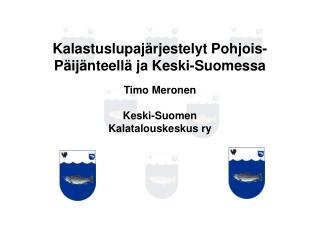 Kalastuslupaj rjestelyt Pohjois-P ij nteell  ja Keski-Suomessa  Timo Meronen  Keski-Suomen Kalatalouskeskus ry