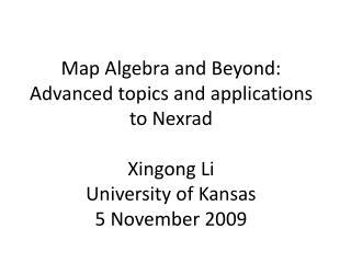 Map Algebra and Beyond: Advanced topics and applications to Nexrad  Xingong Li University of Kansas 5 November 2009