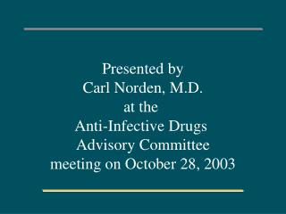 Presented by Carl Norden, M.D. at the  Anti-Infective Drugs  Advisory Committee meeting on October 28, 2003
