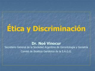 tica y Discriminaci n  Dr. No  Vinocur Secretario General de la Sociedad Argentina de Gerontolog a y Geriatr a Comit  d