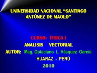 UNIVERSIDAD NACIONAL  SANTIAGO ANT NEZ DE MAOLO    CURSO:  FISICA I ANALISIS    VECTORIAL AUTOR:  Mag. Optaciano  L. V s