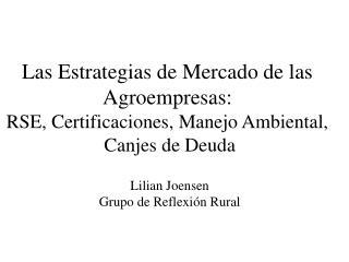 Las Estrategias de Mercado de las  Agroempresas:  RSE, Certificaciones, Manejo Ambiental,  Canjes de Deuda  Lilian Joens