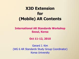 X3D Extension  for Mobile AR Contents  International AR Standards Workshop Seoul, Korea  Oct 11-12, 2010  Gerard J. Kim