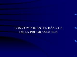 LOS COMPONENTES B SICOS DE LA PROGRAMACI N