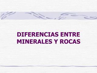 DIFERENCIAS ENTRE MINERALES Y ROCAS