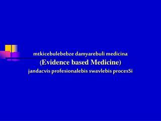 Mtkicebulebebze damyarebuli medicina Evidence based Medicine jandacvis profesionalebis swavlebis procesSi