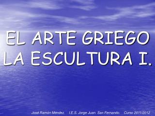 EL ARTE GRIEGO  LA ESCULTURA I.