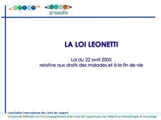 LA LOI LEONETTI  Loi du 22 avril 2005 relative aux droits des malades et   la fin de vie