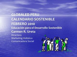 GLOBALED PERU CALENDARIO SOSTENIBLE FEBRERO 2010 Educaci n para el Desarrollo Sostenible Carmen R. Ureta  Directora Mark