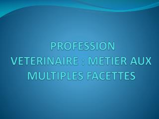 PROFESSION VETERINAIRE : METIER AUX MULTIPLES FACETTES