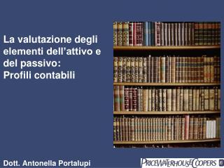 La valutazione degli elementi dell attivo e del passivo:  Profili contabili         Dott. Antonella Portalupi