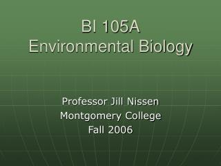 BI 105A Environmental Biology Professor Jill Nissen