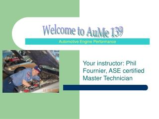 Your instructor: Phil Fournier, ASE certified Master Technician