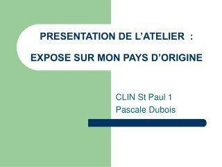 PRESENTATION DE L ATELIER  :  EXPOSE SUR MON PAYS D ORIGINE