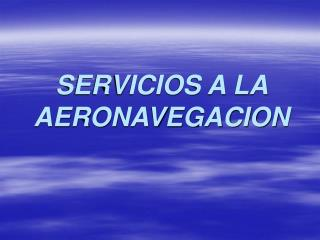 SERVICIOS A LA AERONAVEGACION