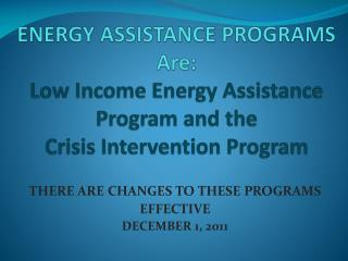 ENERGY ASSISTANCE PROGRAMS Are: Low Income Energy Assistance  Program and the Crisis Intervention Program