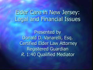 Elder Care in New Jersey: Legal and Financial Issues  Presented by                      Donald D. Vanarelli, Esq.  Certi