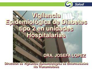 Vigilancia  Epidemiol gica de Diabetes tipo 2 en unidades Hospitalarias         DRA. JOSEFA LOPEZ  Direcci n de Vigilanc