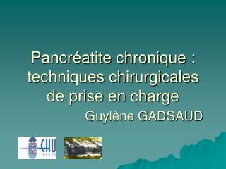 Pancr atite chronique : techniques chirurgicales de prise en charge                Guyl ne GADSAUD