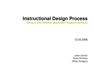 Instructional Design Process Connect Your Website: Application Program Interfaces    12.03.2006      Jullien Gordon Anet