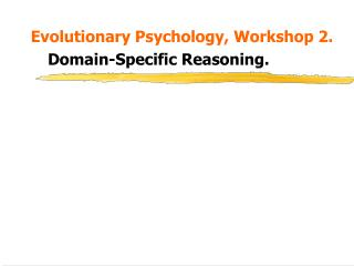 Evolutionary Psychology, Workshop 2.   Domain-Specific Reasoning.
